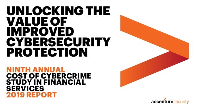 UNLOCKINGTHE VALUEOF IMPROVED CYBERSECURITY PROTECTION NINTH ANNUAL COST OF CYBERCRIME STUDY IN FINANCIAL SERVICES 2019 RE...