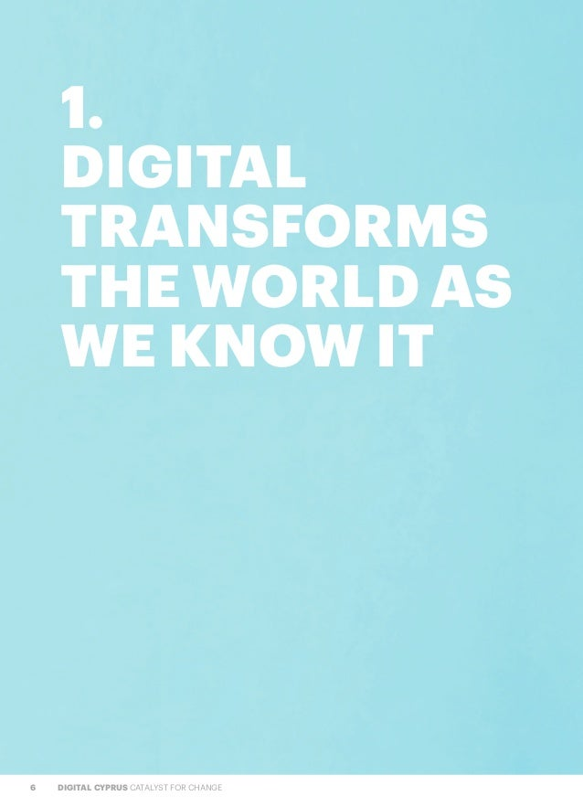 6 DIGITAL CYPRUS CATALYST FOR CHANGE 1. DIGITAL TRANSFORMS THE WORLD AS WE KNOW IT