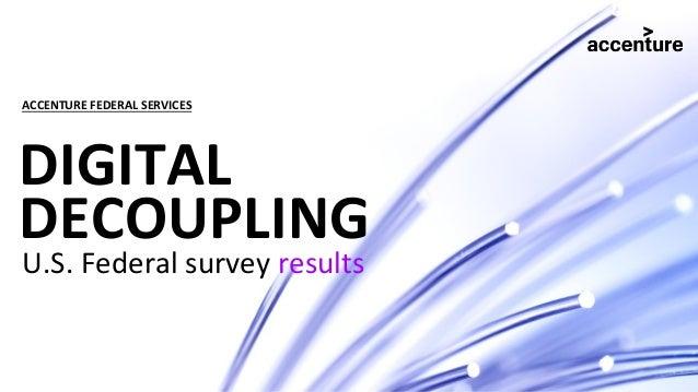DIGITAL DECOUPLING U.S. Federal survey results ACCENTURE FEDERAL SERVICES