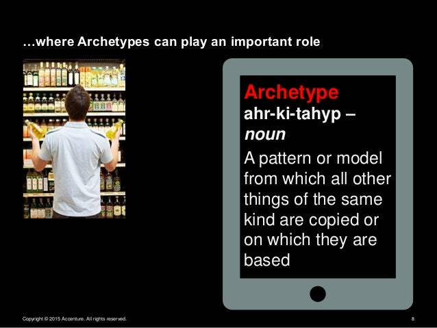 Copyright © 2015 Accenture. All rights reserved. 8 Archetype ahr-ki-tahyp – noun A pattern or model from which all other t...