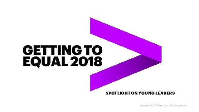 GETTINGTO EQUAL2018 SPOTLIGHT ON YOUNG LEADERS Copyright © 2018 Accenture. All rights reserved. 1
