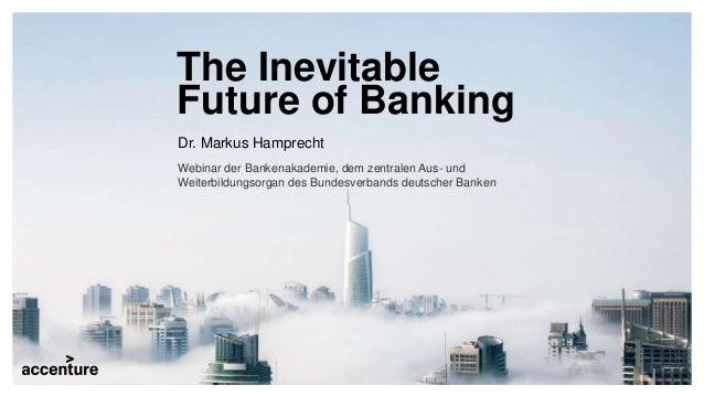 The Inevitable Future of Banking Dr. Markus Hamprecht Webinar der Bankenakademie, dem zentralen Aus- und Weiterbildungsorg...