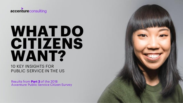 WHATDO CITIZENS WANT?10 KEY INSIGHTS FOR PUBLIC SERVICE IN THE US Results from Part 2 of the 2018 Accenture Public Service...