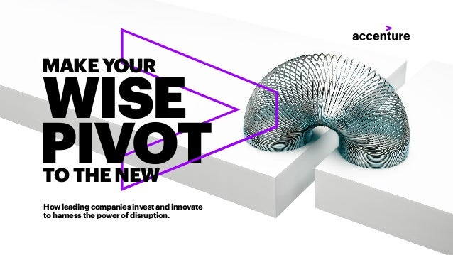 How leading companies invest and innovate to harness the power of disruption. WISE PIVOT MAKE YOUR TO THE NEW