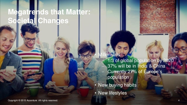 4Copyright © 2015 Accenture All rights reserved. Megatrends that Matter: Societal Changes • Millennials  1/3 of global po...