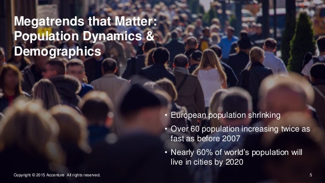 5Copyright © 2015 Accenture All rights reserved. Megatrends that Matter: Population Dynamics & Demographics • European pop...