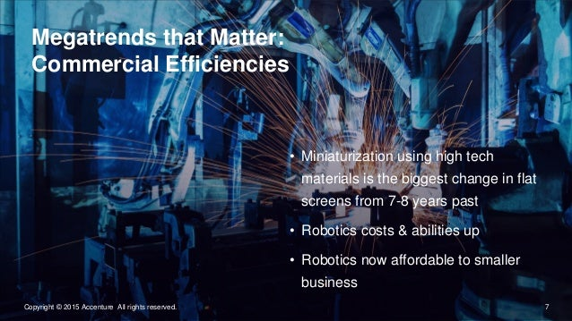 7Copyright © 2015 Accenture All rights reserved. Megatrends that Matter: Commercial Efficiencies • Miniaturization using h...