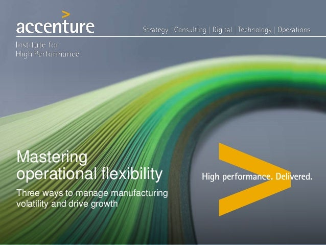Mastering operational flexibility Three ways to manage manufacturing volatility and drive growth