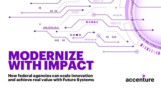 MODERNIZE WITHIMPACT How federal agencies can scale innovation and achieve real value with Future Systems