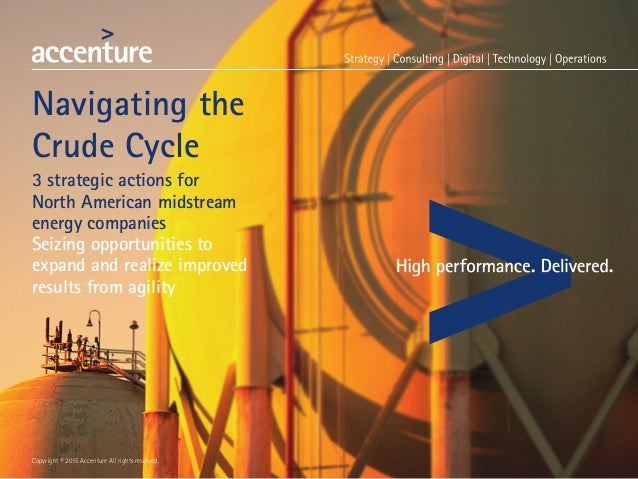 Copyright © 2015 Accenture All rights reserved. Navigating the Crude Cycle 3 strategic actions for North American midstrea...