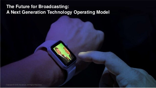 Copyright © 2016 Accenture All rights reserved. 5 The Future for Broadcasting: A Next Generation Technology Operating Mode...