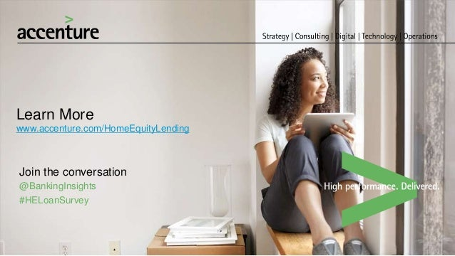 Learn More www.accenture.com/HomeEquityLending Join the conversation @BankingInsights #HELoanSurvey