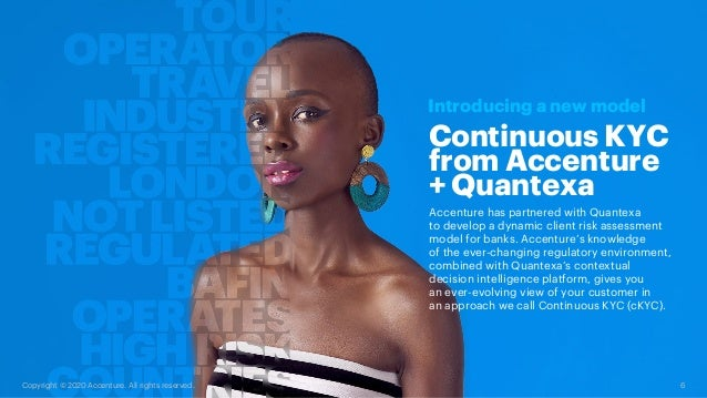 6 Copyright © 2020 Accenture. All rights reserved. Continuous KYC from Accenture + Quantexa Introducing a new model Accent...