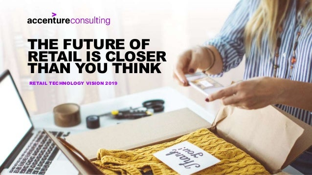 RETAIL TECHNOLOGY VISION 2019 THE FUTURE OF RETAIL IS CLOSER THAN YOU THINK