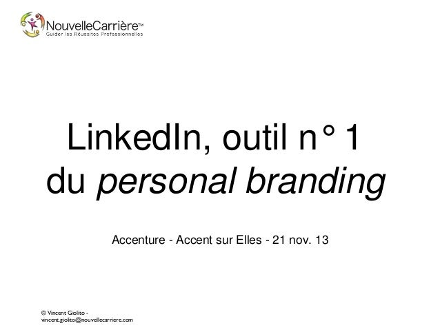 LinkedIn, outil n° 1 du personal branding Accenture - Accent sur Elles - 21 nov. 13  © Vincent Giolito vincent.giolito@nou...
