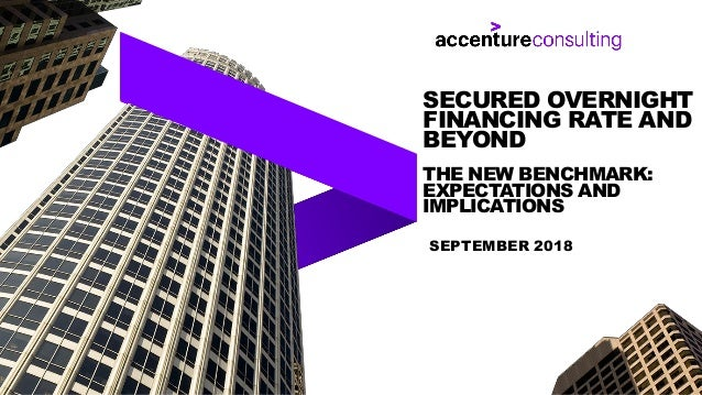 SEPTEMBER 2018 SECURED OVERNIGHT FINANCING RATE AND BEYOND THE NEW BENCHMARK: EXPECTATIONS AND IMPLICATIONS
