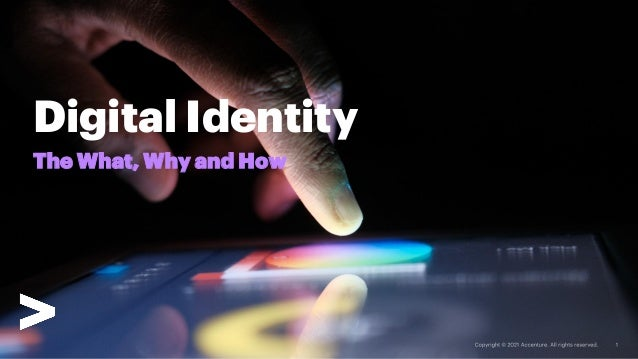 Copyright © 2020 Accenture. All rights reserved. The What, Why and How Digital Identity