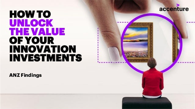 Copyright © 2018 Accenture All rights reserved. HOW TO UNLOCK THE VALUE OF YOUR INNOVATION INVESTMENTS ANZ Findings