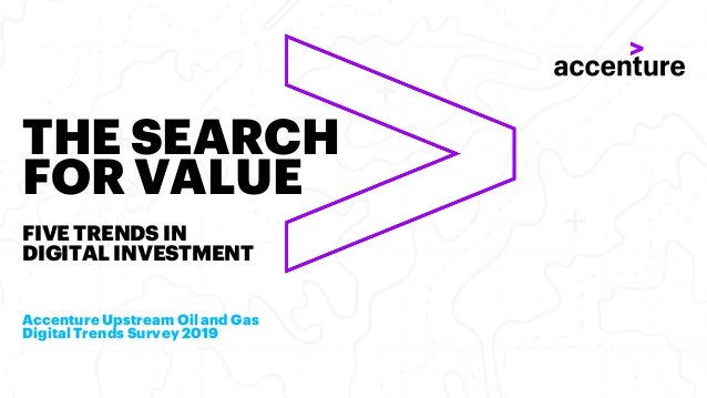 THE SEARCH FOR VALUE FIVE TRENDS IN DIGITAL INVESTMENT Accenture Upstream Oil and Gas Digital Trends Survey 2019