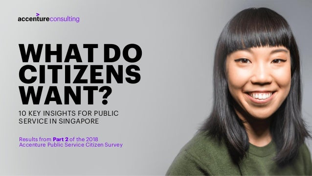 WHATDO CITIZENS WANT?10 KEY INSIGHTS FOR PUBLIC SERVICE IN SINGAPORE Results from Part 2 of the 2018 Accenture Public Serv...
