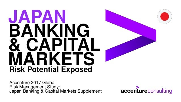 Risk Potential Exposed JAPAN BANKING & CAPITAL MARKETS Accenture 2017 Global Risk Management Study: Japan Banking & Capita...