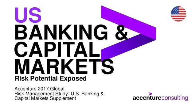 US BANKING & CAPITAL MARKETSRisk Potential Exposed Accenture 2017 Global Risk Management Study: U.S. Banking & Capital Mar...