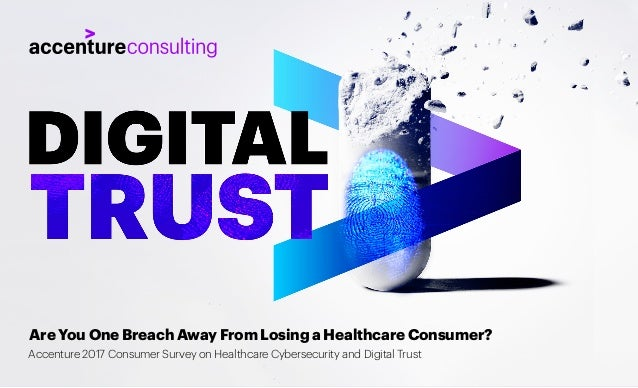 Are You One Breach Away From Losing a Healthcare Consumer? Accenture 2017 Consumer Survey on Healthcare Cybersecurity and ...