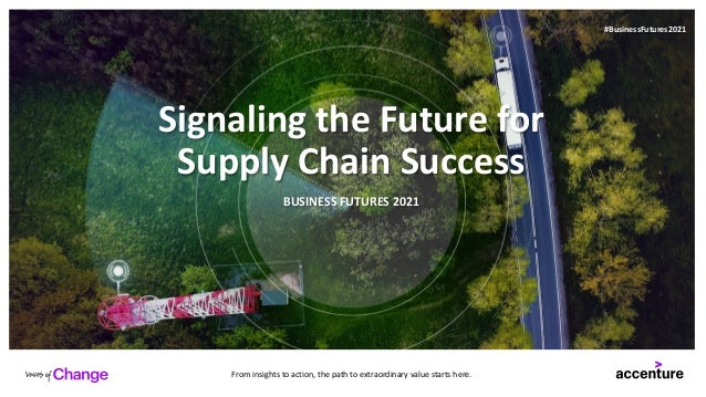 Signaling the Future for Supply Chain Success BUSINESS FUTURES 2021 From insights to action, the path to extraordinary val...