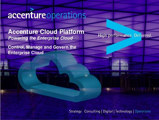 Accenture Cloud Platform Powering the Enterprise Cloud Control, Manage and Govern the Enterprise Cloud