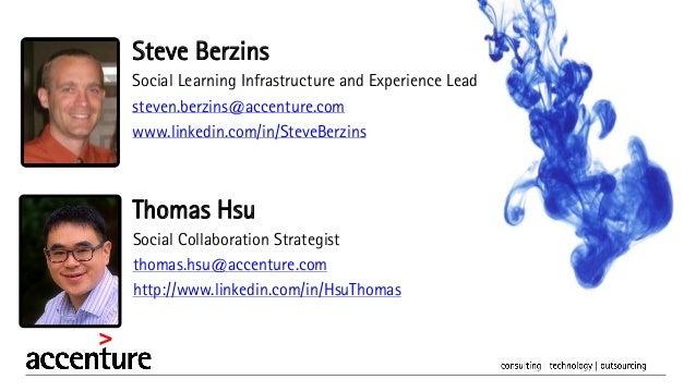 Thomas Hsu Social Collaboration Strategist thomas.hsu@accenture.com http://www.linkedin.com/in/HsuThomas Steve Berzins Soc...