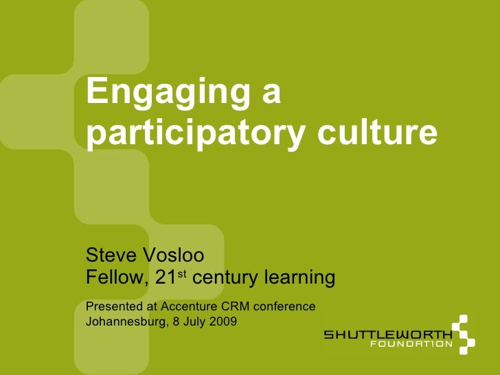 Engaging a participatory culture   Steve Vosloo Fellow, 21st century learning Presented at Accenture CRM conference Johann...