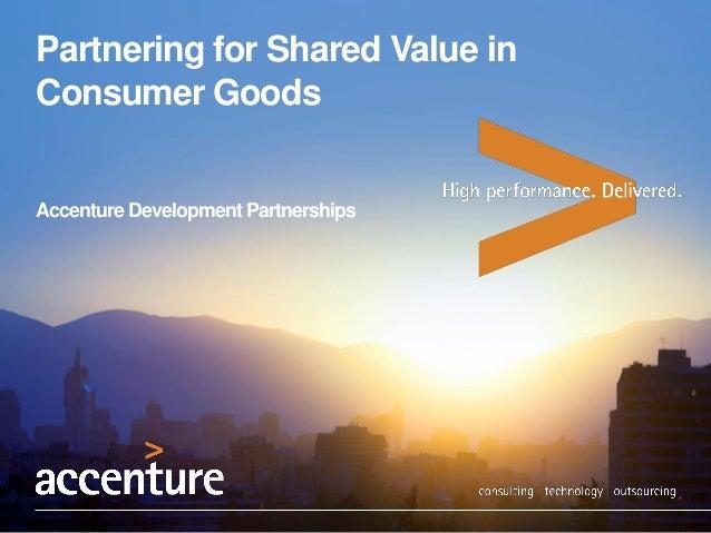 Partnering for Shared Value in Consumer Goods  Accenture Development Partnerships  1