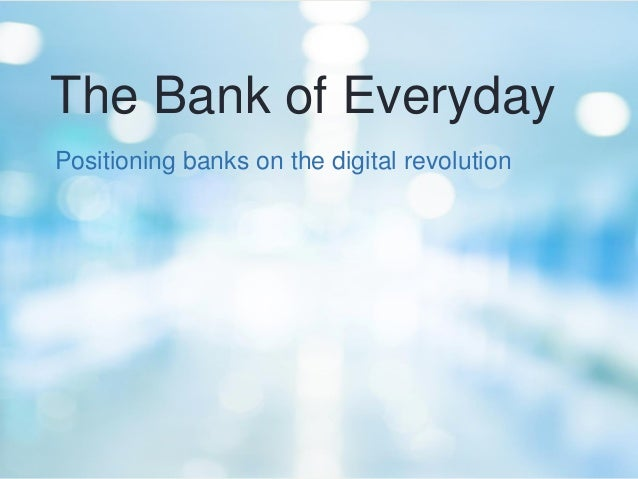 The Bank of Everyday  Positioning banks on the digital revolution
