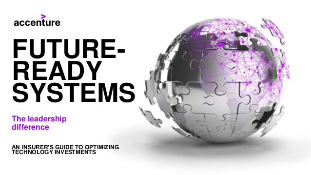FUTURE- READY SYSTEMS AN INSURER'S GUIDE TO OPTIMIZING TECHNOLOGY INVESTMENTS The leadership difference