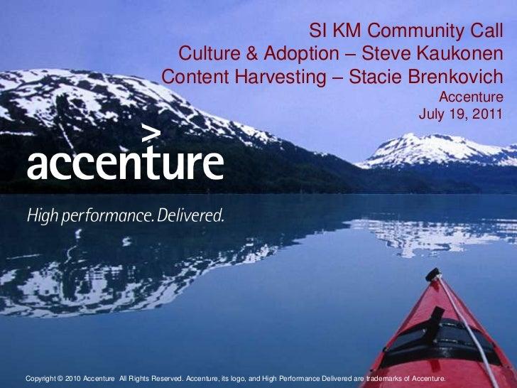 SI KM Community Call Culture & Adoption – Steve KaukonenContent Harvesting – Stacie Brenkovich AccentureJuly 19, 2011<br />