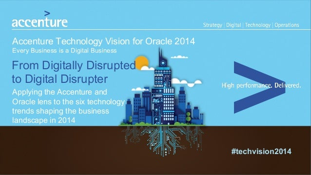 #techvision2014  Accenture Technology Vision for Oracle 2014  Every Business is a Digital Business  From Digitally Disrupt...