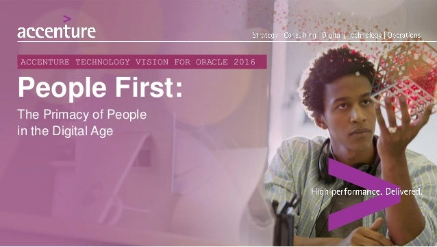 People First: The Primacy of People in the Digital Age ACCENTURE TECHNOLOGY VISION FOR ORACLE 2016