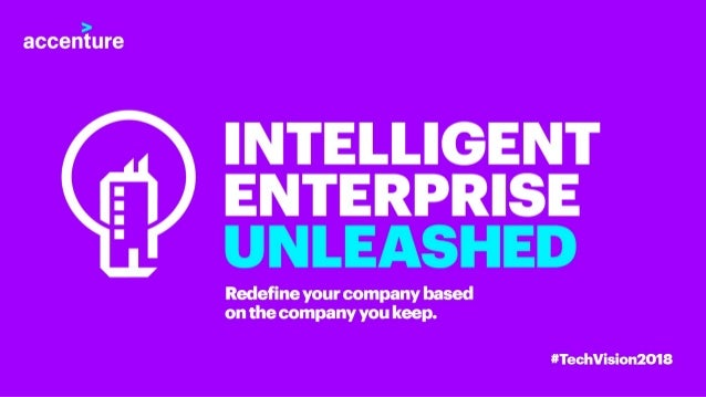 Accenture Tech Vision 2018: Unleash the Intelligent Enterprise