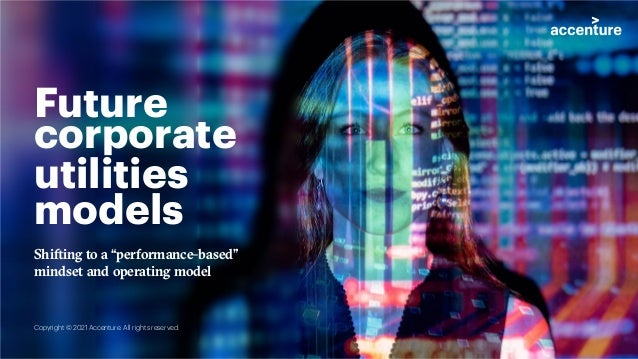 """Future corporate utilities models Shifting to a """"performance-based"""" mindset and operating model Copyright © 2021 Accenture..."""