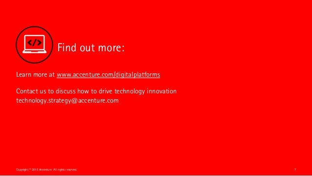 Find out more: 7Copyright © 2015 Accenture All rights reserved. Learn more at www.accenture.com/digitalplatforms Contact u...