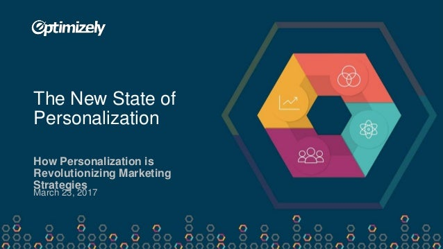 How Personalization is Revolutionizing Marketing Strategies The New State of Personalization March 23, 2017