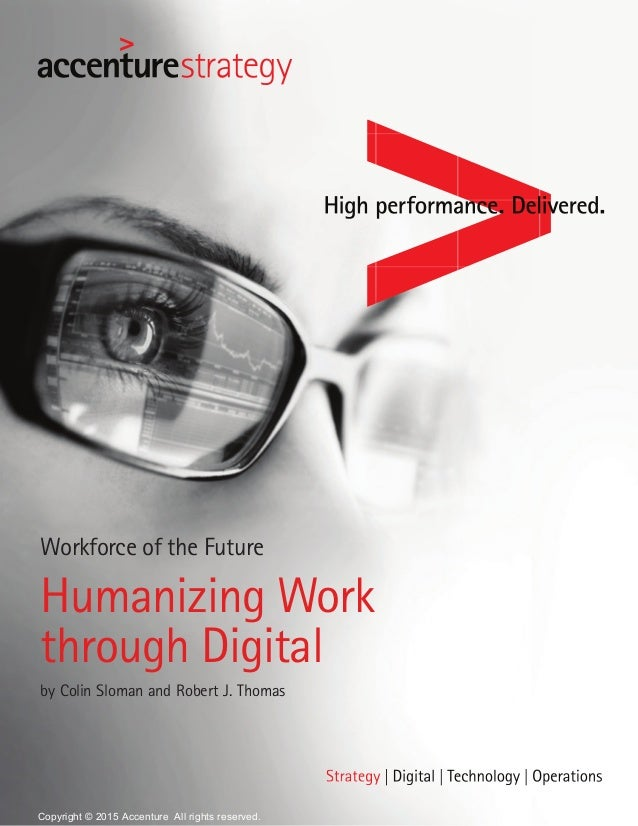 Workforce of the Future Humanizing Work through Digital by Colin Sloman and Robert J. Thomas Copyright © 2015 Accenture Al...