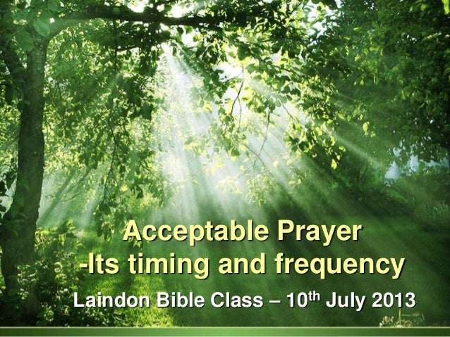 Acceptable Prayer -Its timing and frequency Laindon Bible Class – 10th July 2013