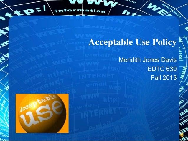 Acceptable Use Policy Meridith Jones Davis EDTC 630 Fall 2013
