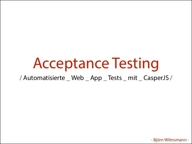 Acceptance Testing / Automatisierte _ Web _ App _ Tests _ mit _ CasperJS /  - Björn Wilmsmann -