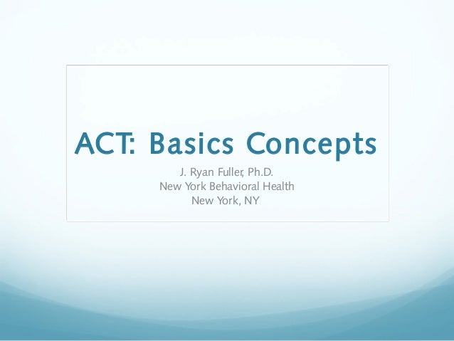 ACT: Basics Concepts J. Ryan Fuller, Ph.D. New York Behavioral Health New York, NY