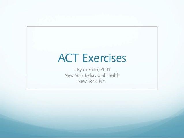 ACT Exercises J. Ryan Fuller, Ph.D. New York Behavioral Health New York, NY