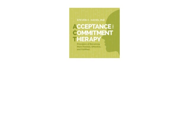 DESCRIPTION Acceptance and Commitment Therapy: Principles of Becoming More Flexible, Effective, and Fulfilled