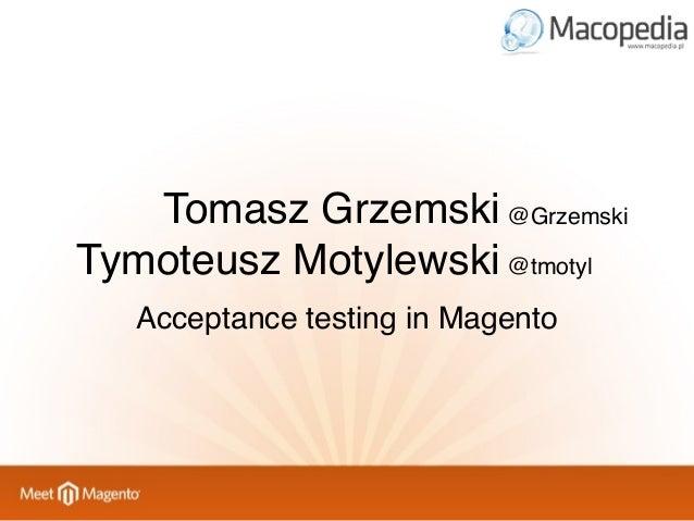 Tomasz Grzemski @Grzemski Tymoteusz Motylewski @tmotyl Acceptance testing in Magento