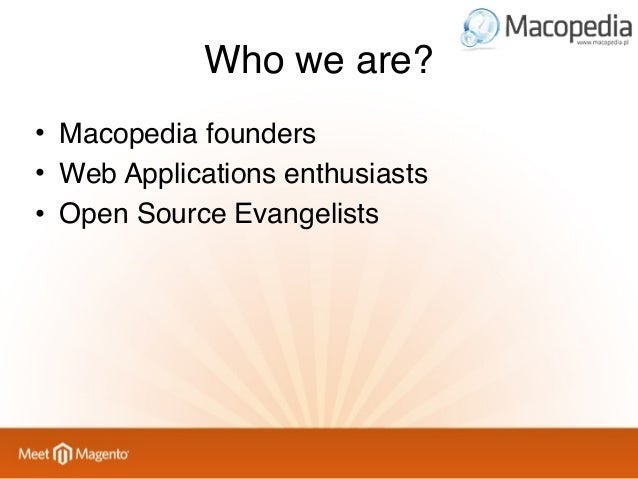 Who we are? • Macopedia founders • Web Applications enthusiasts • Open Source Evangelists